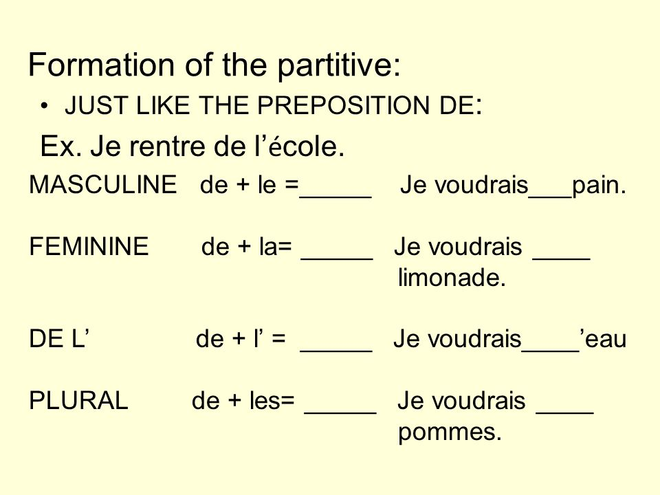 Formation of the partitive: JUST LIKE THE PREPOSITION DE : Ex. Je rentre de l é cole. MASCULINE de + le =_____ Je voudrais___pain. FEMININE de + la= _