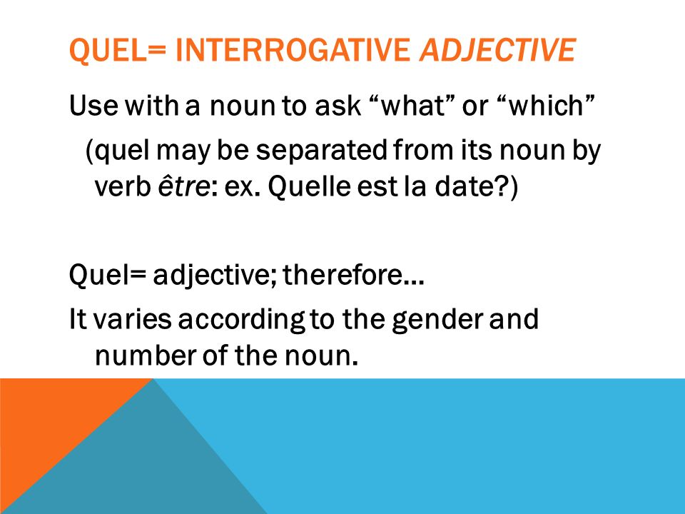 QUEL= INTERROGATIVE ADJECTIVE Use with a noun to ask what or which (quel may be separated from its noun by verb être: ex. Quelle est la date?) Quel= a