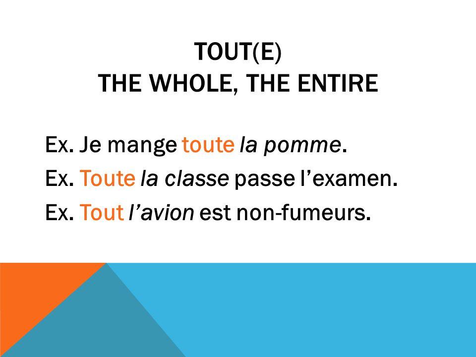 TOUT(E) THE WHOLE, THE ENTIRE Ex.Je mange toute la pomme.