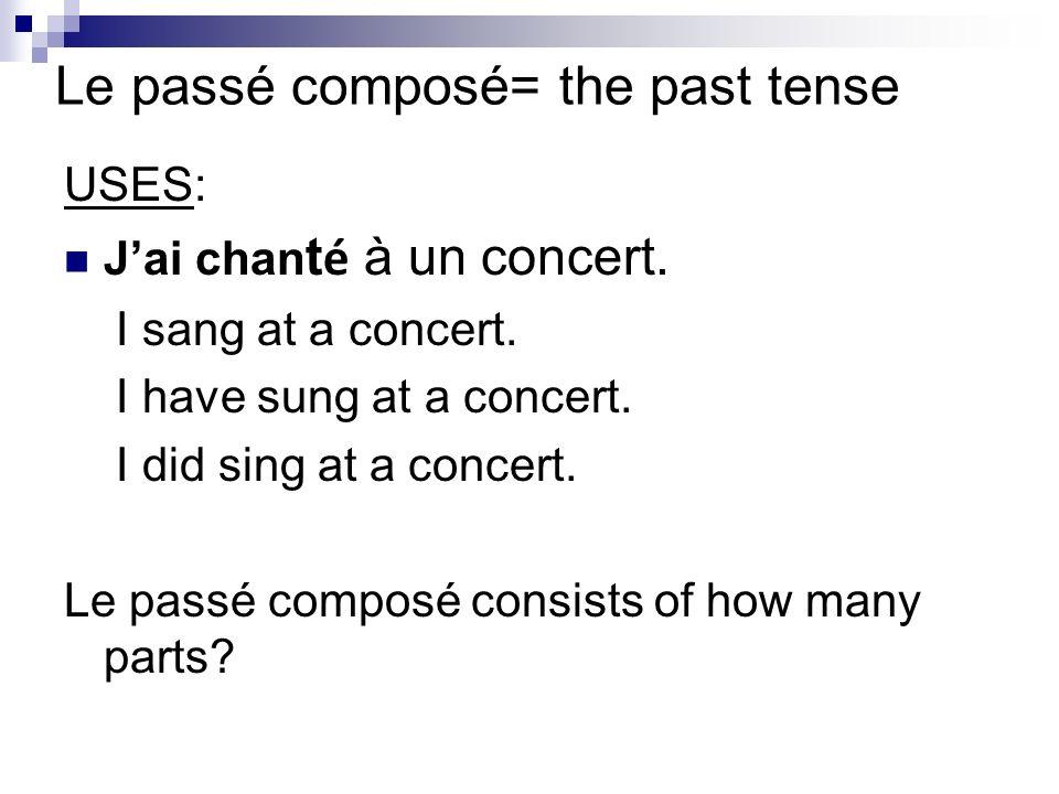 Le passé composé= the past tense USES: Jai chan t é à un concert. I sang at a concert. I have sung at a concert. I did sing at a concert. Le passé com