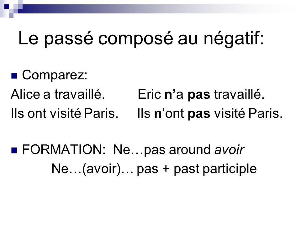 Le passé composé au négatif: Comparez: Alice a travaillé. Eric na pas travaillé. Ils ont visité Paris. Ils nont pas visité Paris. FORMATION: Ne…pas ar