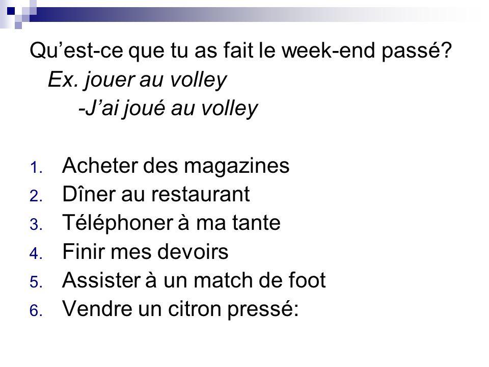Quest-ce que tu as fait le week-end passé? Ex. jouer au volley -Jai joué au volley 1. Acheter des magazines 2. Dîner au restaurant 3. Téléphoner à ma