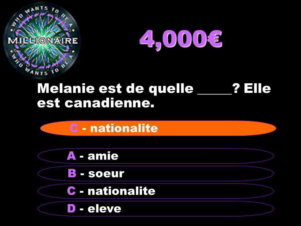 4,000 Melanie est de quelle _____? Elle est canadienne. B - soeur A - amie C - nationalite D - eleve C - nationalite