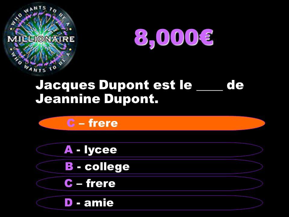 8,000 Jacques Dupont est le ____ de Jeannine Dupont. B - college A - lycee C – frere D - amie C – frere