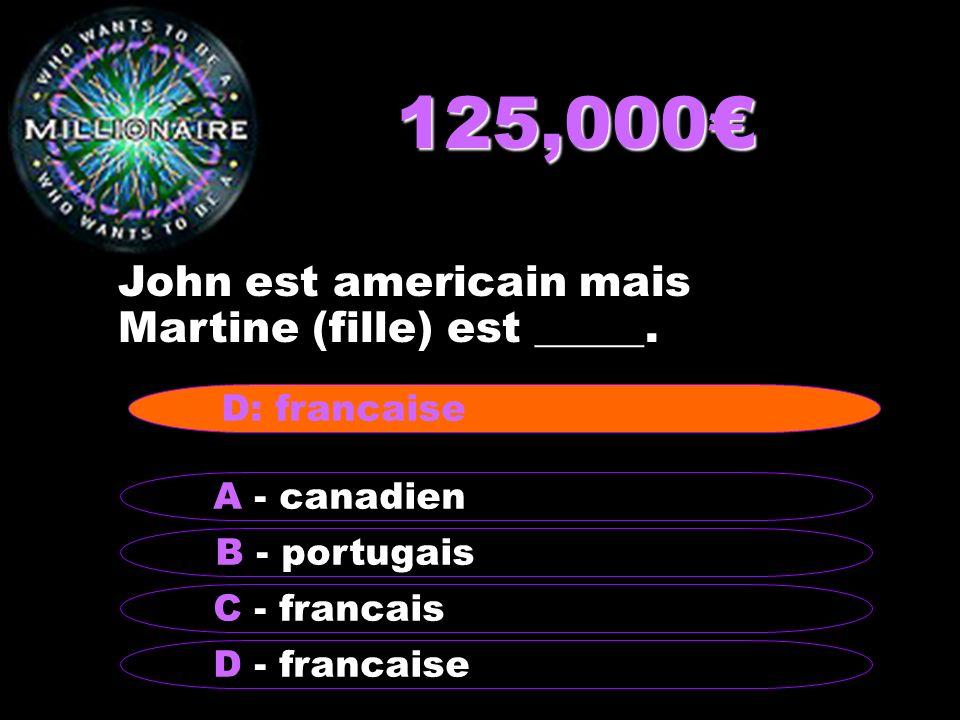 125,000 John est americain mais Martine (fille) est _____. B - portugais A - canadien C - francais D - francaise D: francaise