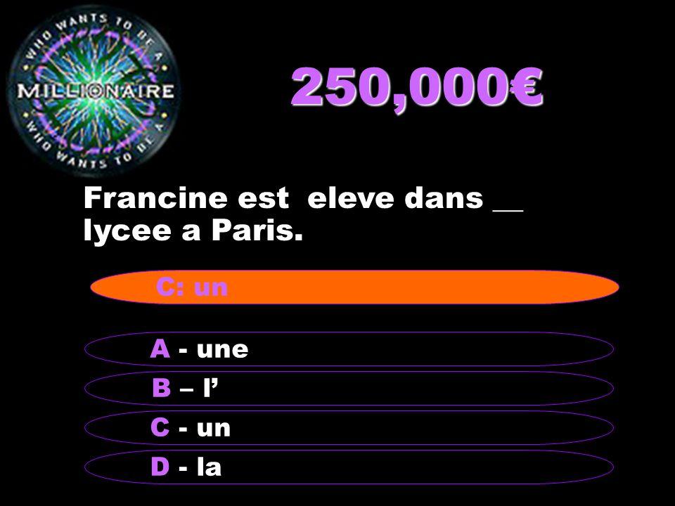 250,000 Francine est eleve dans __ lycee a Paris. B – l A - une C - un D - la C: un