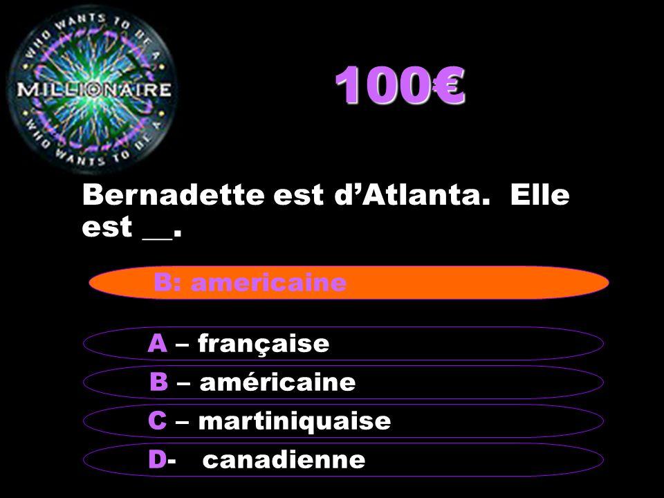 100 Bernadette est dAtlanta. Elle est __. B – américaine A – française C – martiniquaise D- canadienne B: americaine