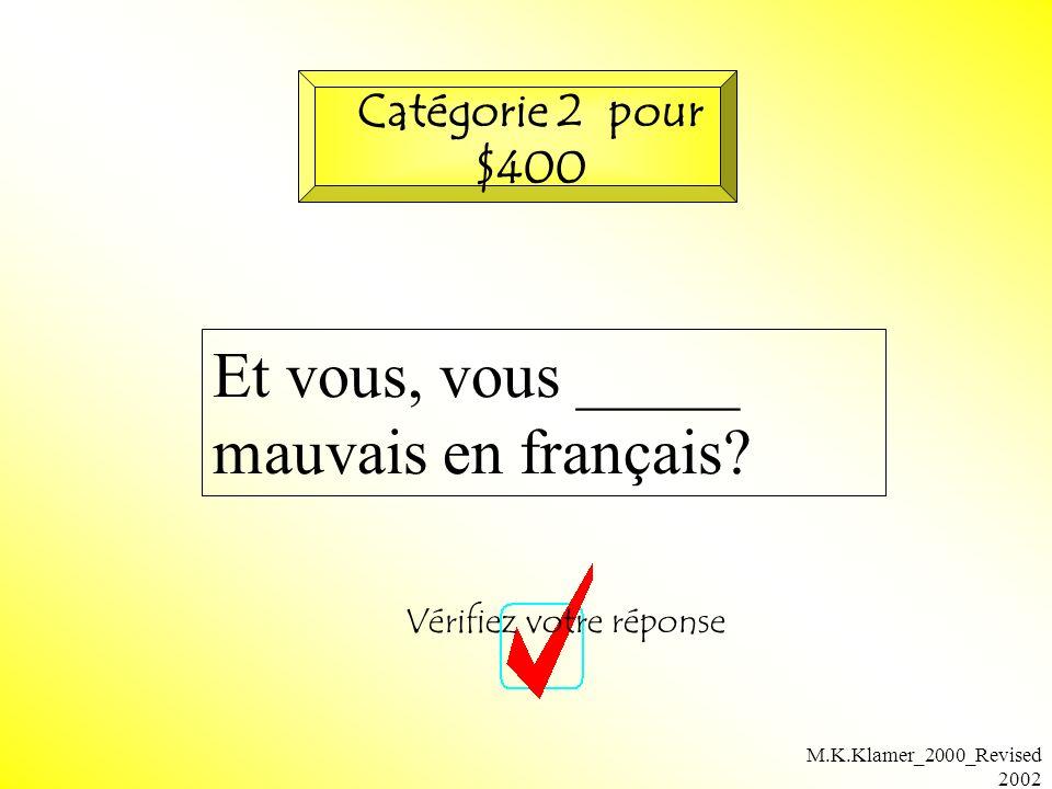 M.K.Klamer_2000_Revised 2002 Et vous, vous _____ mauvais en français? Vérifiez votre réponse Catégorie 2 pour $400
