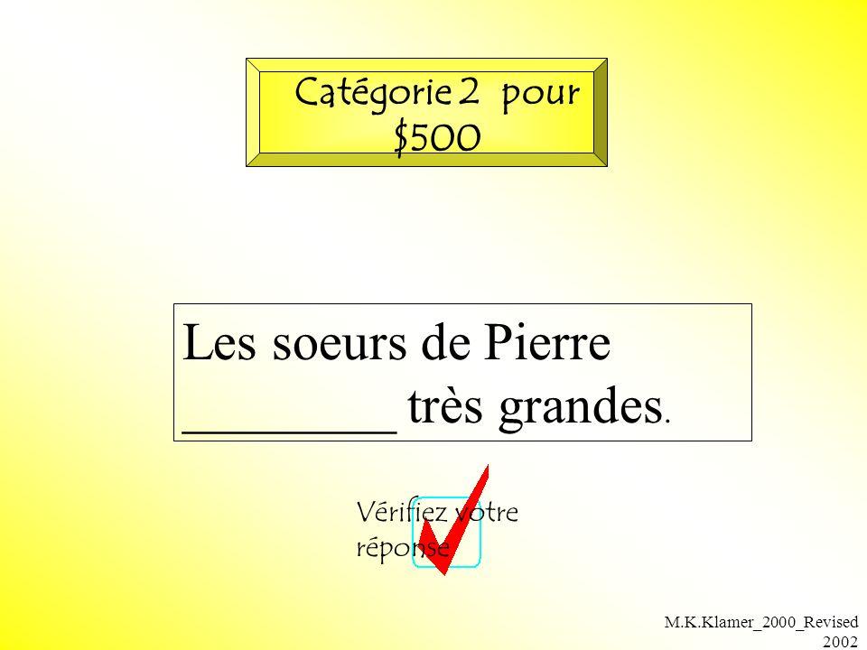 M.K.Klamer_2000_Revised 2002 Les soeurs de Pierre ________ très grandes. Vérifiez votre réponse Catégorie 2 pour $500