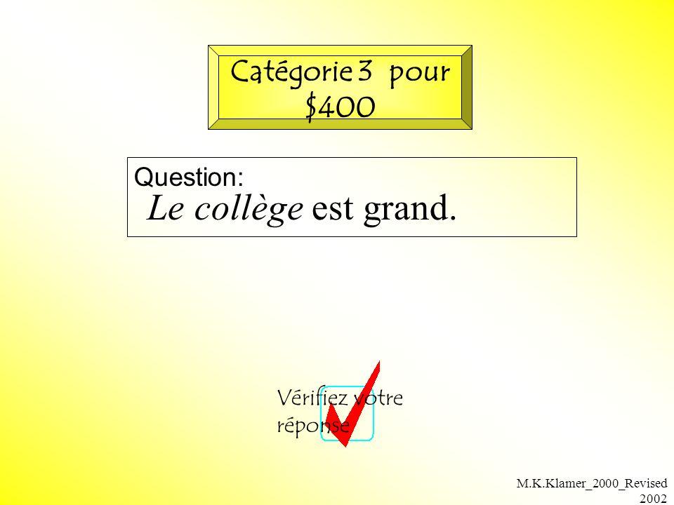 M.K.Klamer_2000_Revised 2002 Question: Vérifiez votre réponse Catégorie 3 pour $400 Le collège est grand.