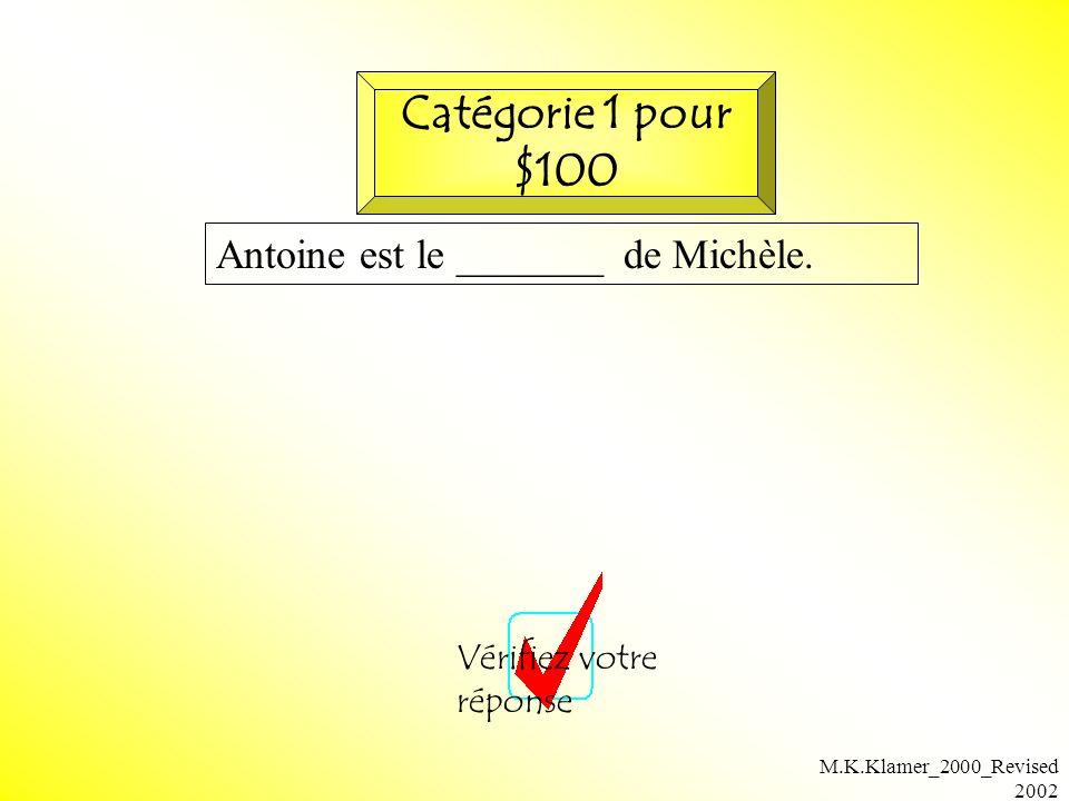 M.K.Klamer_2000_Revised 2002 Antoine est le _______ de Michèle. Vérifiez votre réponse Catégorie 1 pour $100