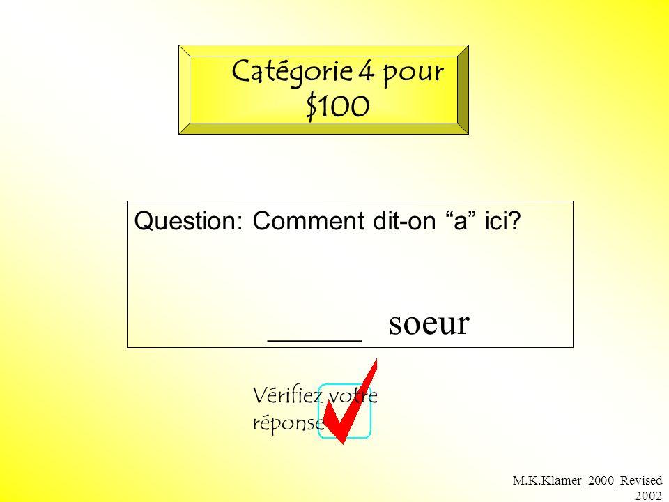 M.K.Klamer_2000_Revised 2002 Question: Comment dit-on a ici? _____ soeur Vérifiez votre réponse Catégorie 4 pour $100