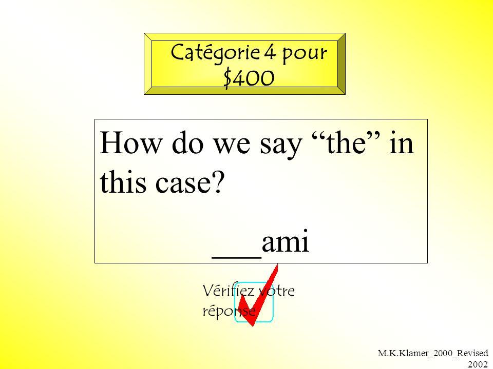 M.K.Klamer_2000_Revised 2002 How do we say the in this case? ___ami Vérifiez votre réponse Catégorie 4 pour $400