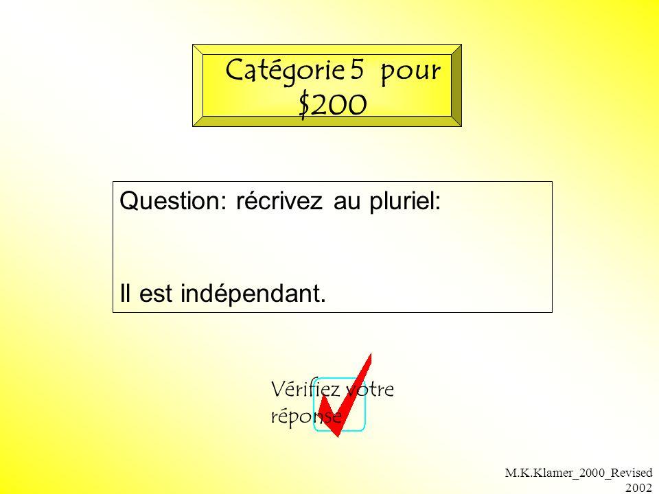 M.K.Klamer_2000_Revised 2002 Question: récrivez au pluriel: Il est indépendant. Vérifiez votre réponse Catégorie 5 pour $200
