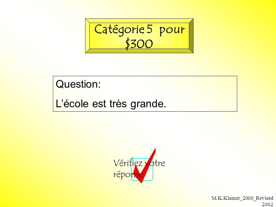 M.K.Klamer_2000_Revised 2002 Question: Lécole est très grande. Vérifiez votre réponse Catégorie 5 pour $300