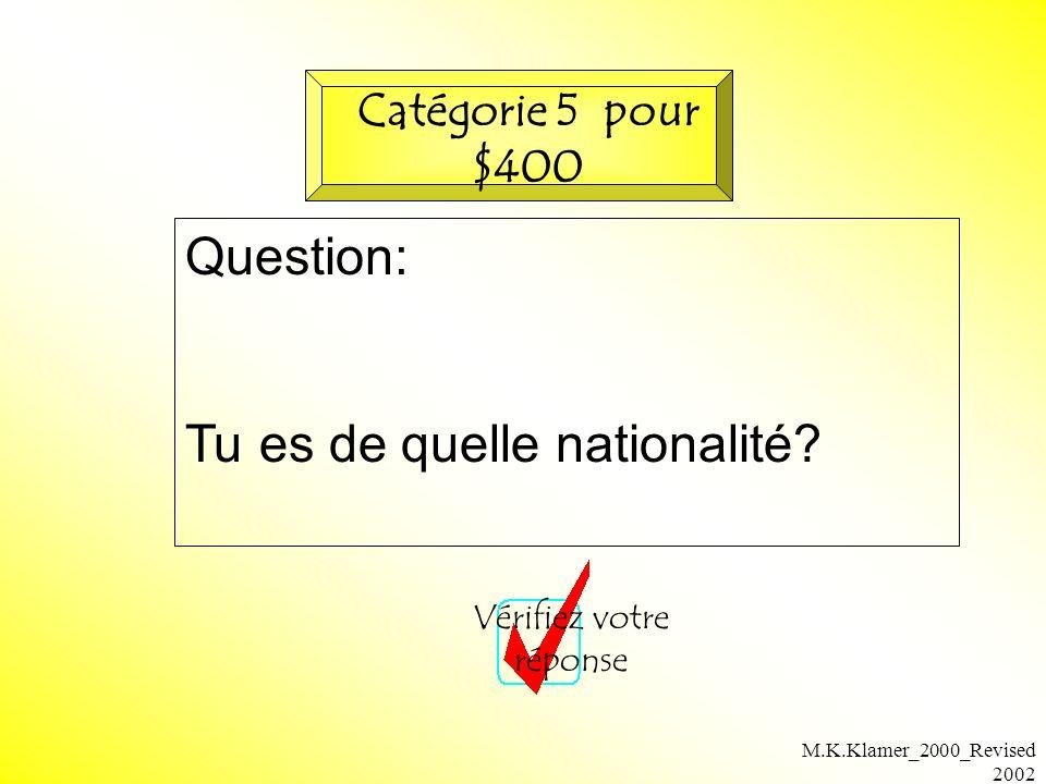 M.K.Klamer_2000_Revised 2002 Question: Tu es de quelle nationalité? Vérifiez votre réponse Catégorie 5 pour $400