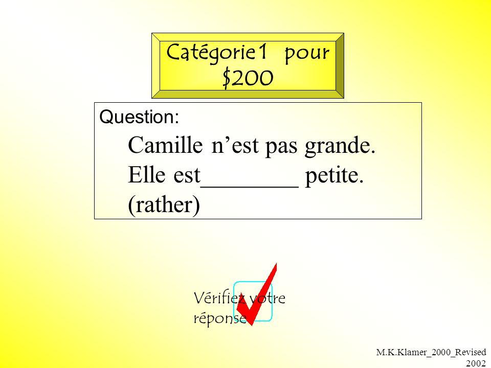 M.K.Klamer_2000_Revised 2002 Question: Vérifiez votre réponse Catégorie 1 pour $200 Camille nest pas grande. Elle est________ petite. (rather)