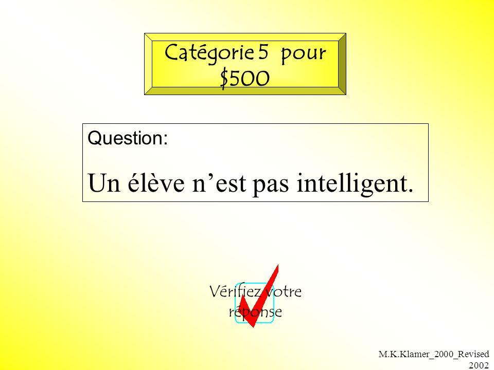 M.K.Klamer_2000_Revised 2002 Question: Un élève nest pas intelligent. Vérifiez votre réponse Catégorie 5 pour $500