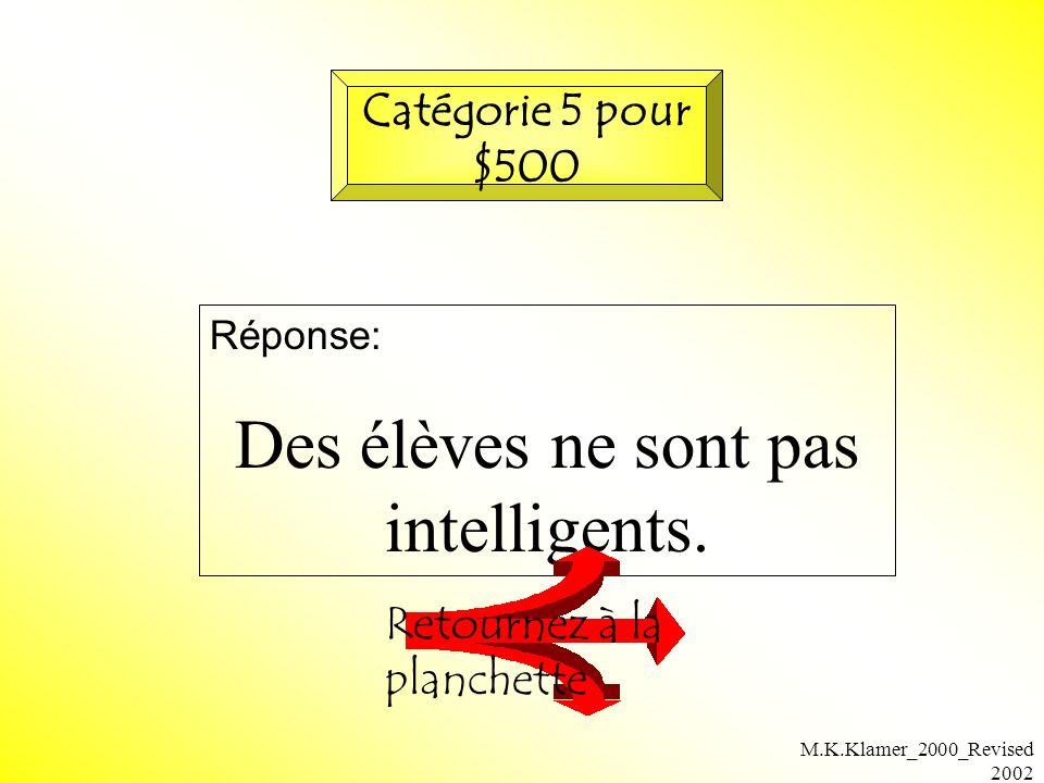 M.K.Klamer_2000_Revised 2002 Réponse: Des élèves ne sont pas intelligents. Retournez à la planchette Catégorie 5 pour $500
