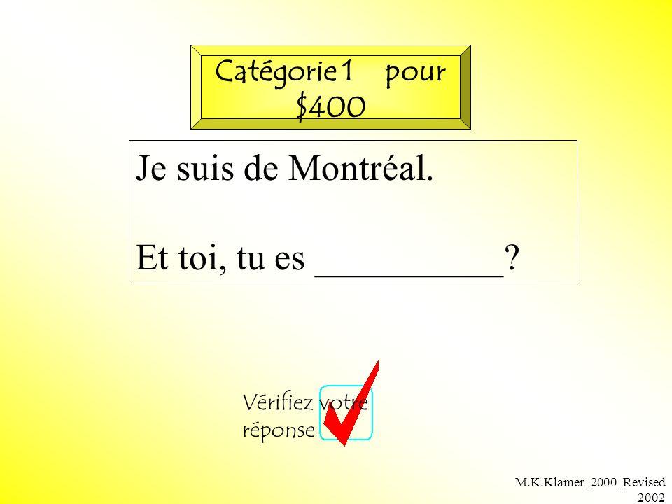 M.K.Klamer_2000_Revised 2002 Je suis de Montréal. Et toi, tu es __________? Vérifiez votre réponse Catégorie 1 pour $400