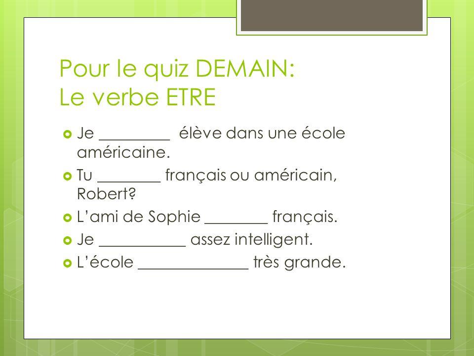 Pour le quiz DEMAIN: Le verbe ETRE Je _________ élève dans une école américaine. Tu ________ français ou américain, Robert? Lami de Sophie ________ fr