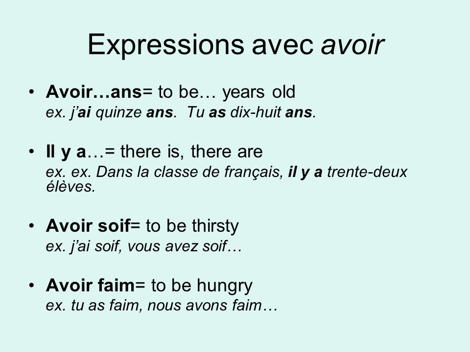 Expressions avec avoir Avoir…ans= to be… years old ex. jai quinze ans. Tu as dix-huit ans. Il y a…= there is, there are ex. ex. Dans la classe de fran