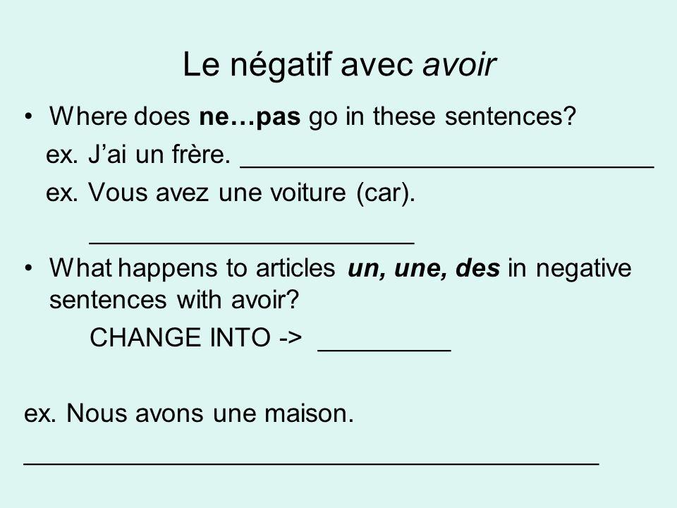 Le négatif avec avoir Where does ne…pas go in these sentences? ex. Jai un frère. ____________________________ ex. Vous avez une voiture (car). _______