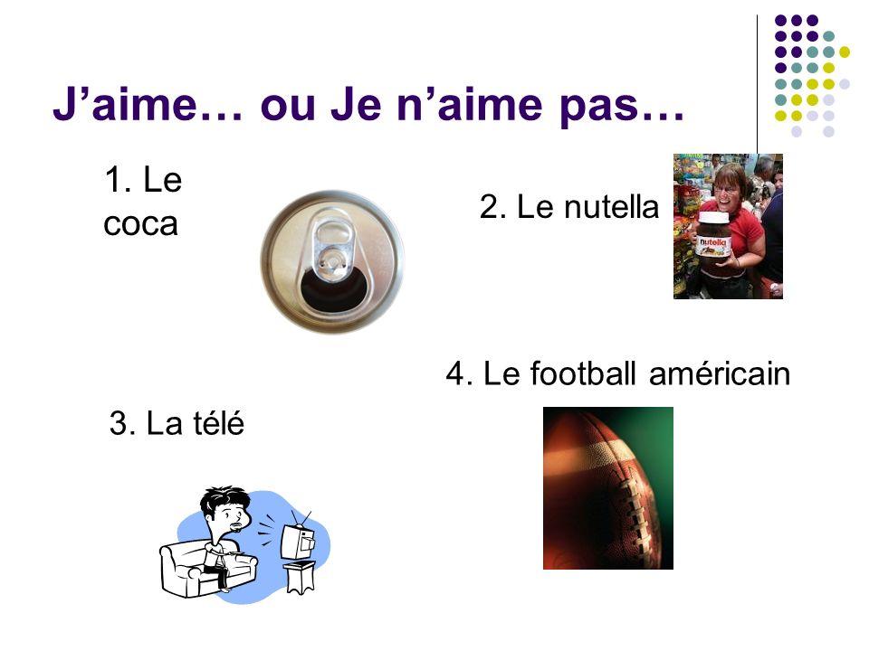 Jaime… ou Je naime pas… 1. Le coca 2. Le nutella 3. La télé 4. Le football américain