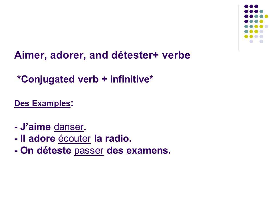 Aimer, adorer, and détester+ verbe *Conjugated verb + infinitive* Des Examples : - Jaime danser. - Il adore écouter la radio. - On déteste passer des