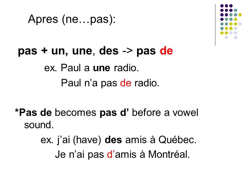 Apres (ne…pas): pas + un, une, des -> pas de ex. Paul a une radio.