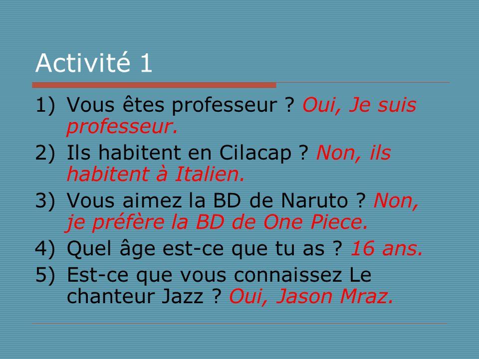 Activité 1 1)Vous êtes professeur ? Oui, Je suis professeur. 2)Ils habitent en Cilacap ? Non, ils habitent à Italien. 3)Vous aimez la BD de Naruto ? N