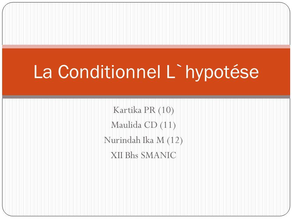 Kartika PR (10) Maulida CD (11) Nurindah Ika M (12) XII Bhs SMANIC La Conditionnel L`hypotése
