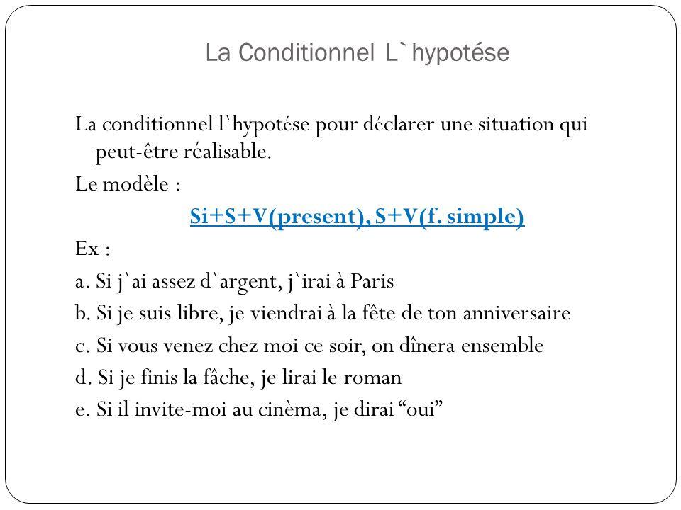 La conditionnel l`hypot é se pour d é clarer une situation qui peut-être r é alisable. Le modèle : Si+S+V(present), S+V(f. simple) Ex : a. Si j`ai ass