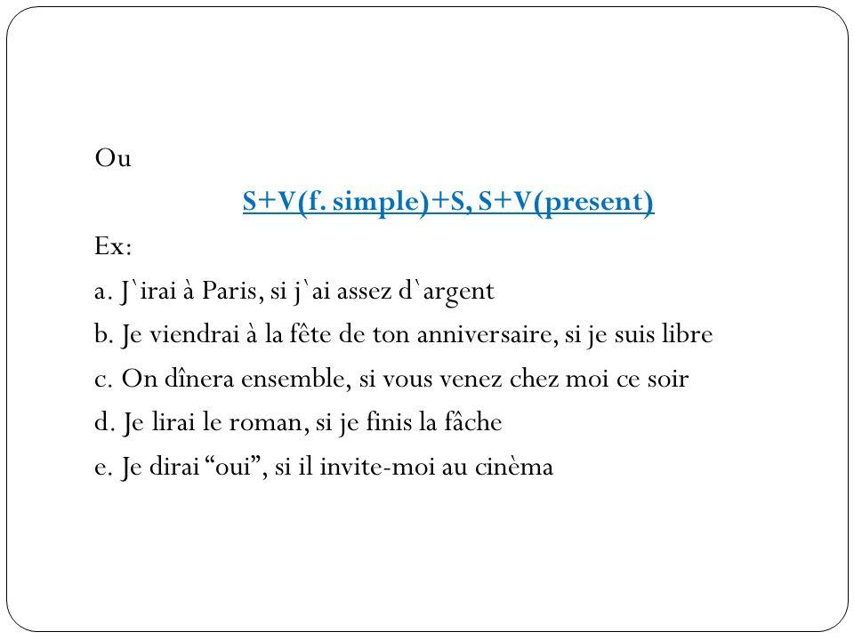 Ou S+V(f. simple)+S, S+V(present) Ex: a. J`irai à Paris, si j`ai assez d`argent b. Je viendrai à la fête de ton anniversaire, si je suis libre c. On d