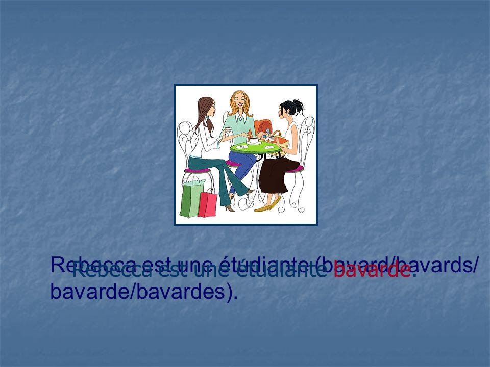 Rebecca est une étudiante (bavard/bavards/ bavarde/bavardes). Rebecca est une étudiante bavarde.