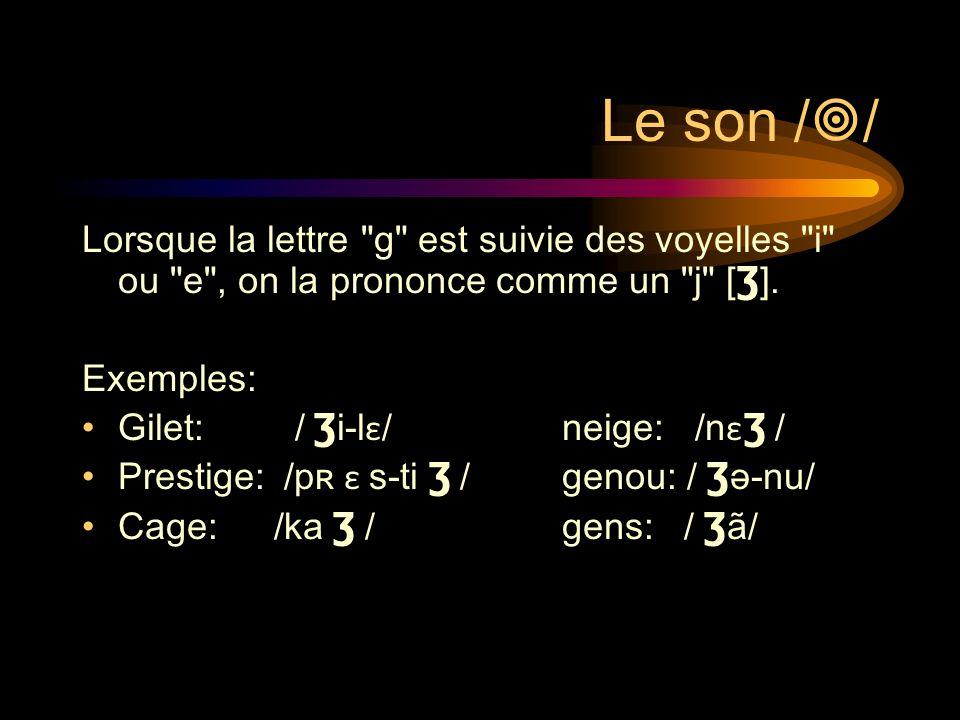 Le son / / Lorsque la lettre g est suivie des voyelles i ou e , on la prononce comme un j [ Ʒ ].