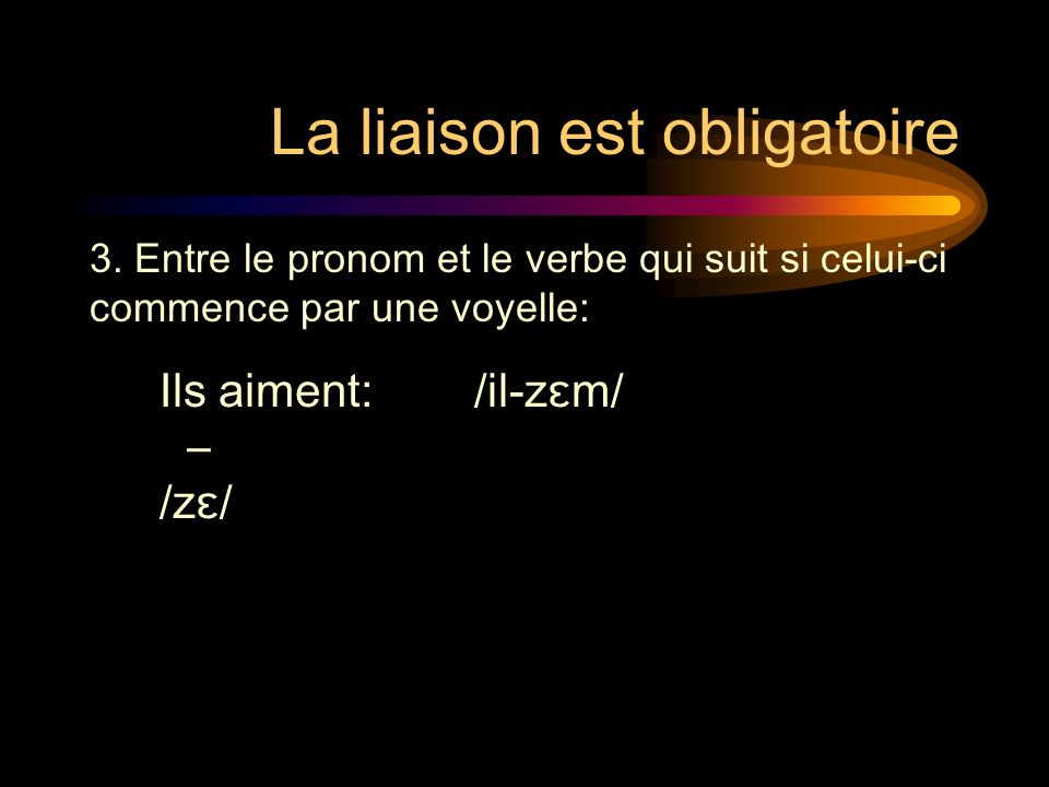 La liaison est obligatoire Ils aiment: /il-zɛm/ /zɛ/ 3.