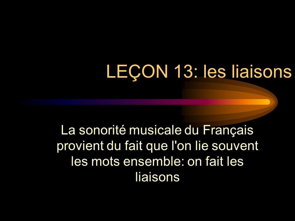 LEÇON 13: les liaisons La sonorité musicale du Français provient du fait que l on lie souvent les mots ensemble: on fait les liaisons