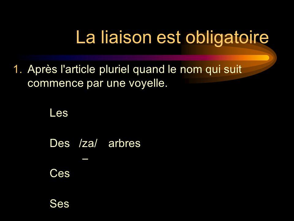 La liaison est obligatoire Les Des/za/arbres Ces Ses 1.Après l article pluriel quand le nom qui suit commence par une voyelle.