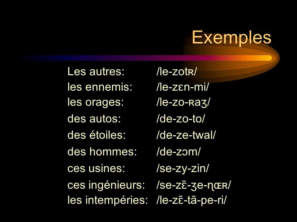 Exemples Les autres: /le-zotʀ/ les ennemis: /le-zɛn-mi/ les orages: /le-zo-ʀaʒ/ des autos: /de-zo-to/ des étoiles: /de-ze-twal/ des hommes: /de-zɔm/ ces usines: /se-zy-zin/ ces ingénieurs:/se-zɛ̃-ʒe-ɳɶʀ/ les intempéries: /le-zɛ̃-tã-pe-ri/