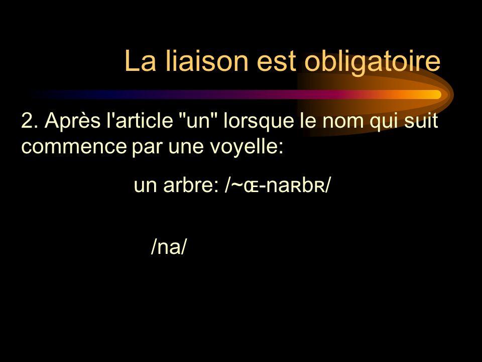 La liaison est obligatoire un arbre: /~ɶ-naʀbʀ/ /na/ 2.