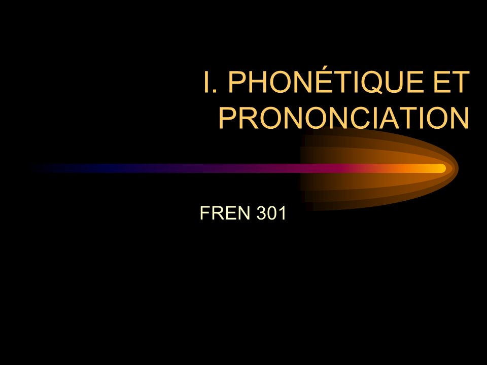 I. PHONÉTIQUE ET PRONONCIATION FREN 301
