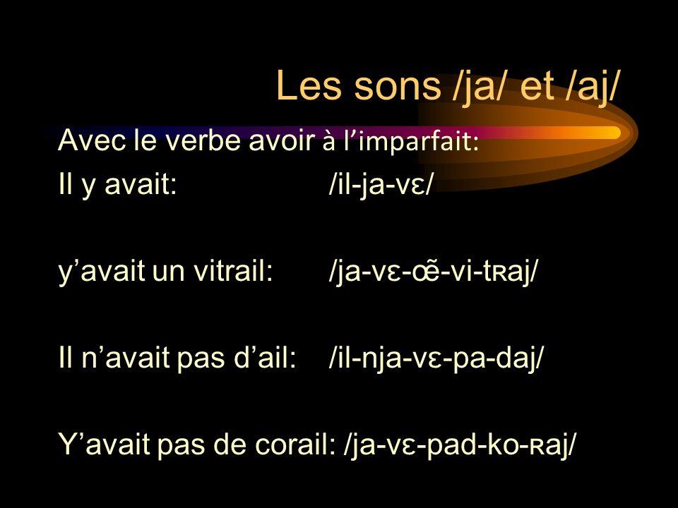Les sons /ja/ et /aj/ Avec le verbe avoir à limparfait: Il y avait:/il-ja-vɛ/ yavait un vitrail:/ja-vɛ-œ̃-vi-tʀaj/ Il navait pas dail:/il-nja-vɛ-pa-da