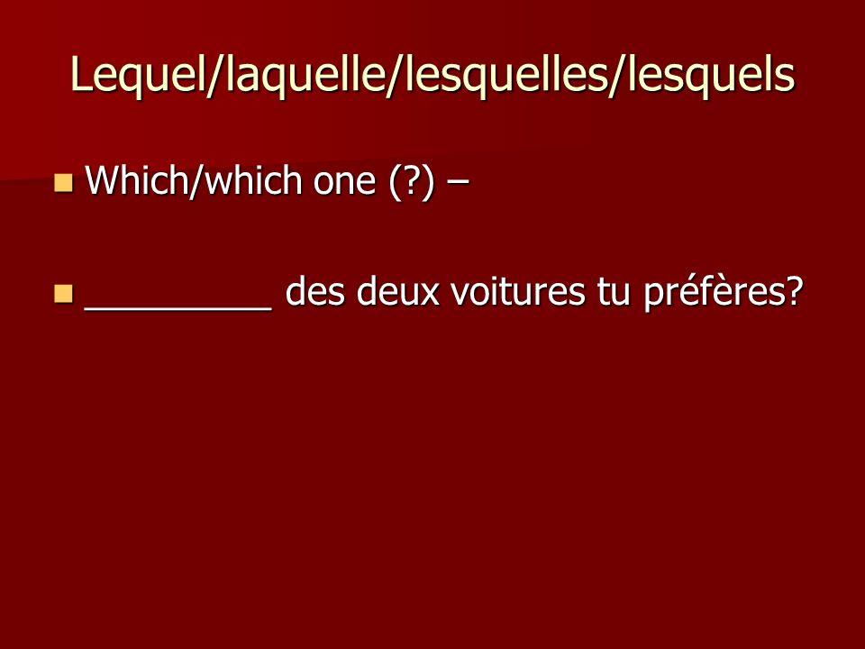 Lequel/laquelle/lesquelles/lesquels Which/which one (?) – Which/which one (?) – _________ des deux voitures tu préfères.