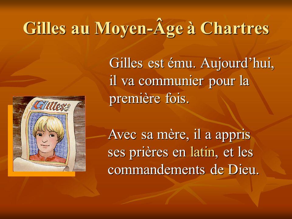 Gilles au Moyen-Âge à Chartres Gilles est ému. Aujourdhui, il va communier pour la première fois. Avec sa mère, il a appris ses prières en latin, et l
