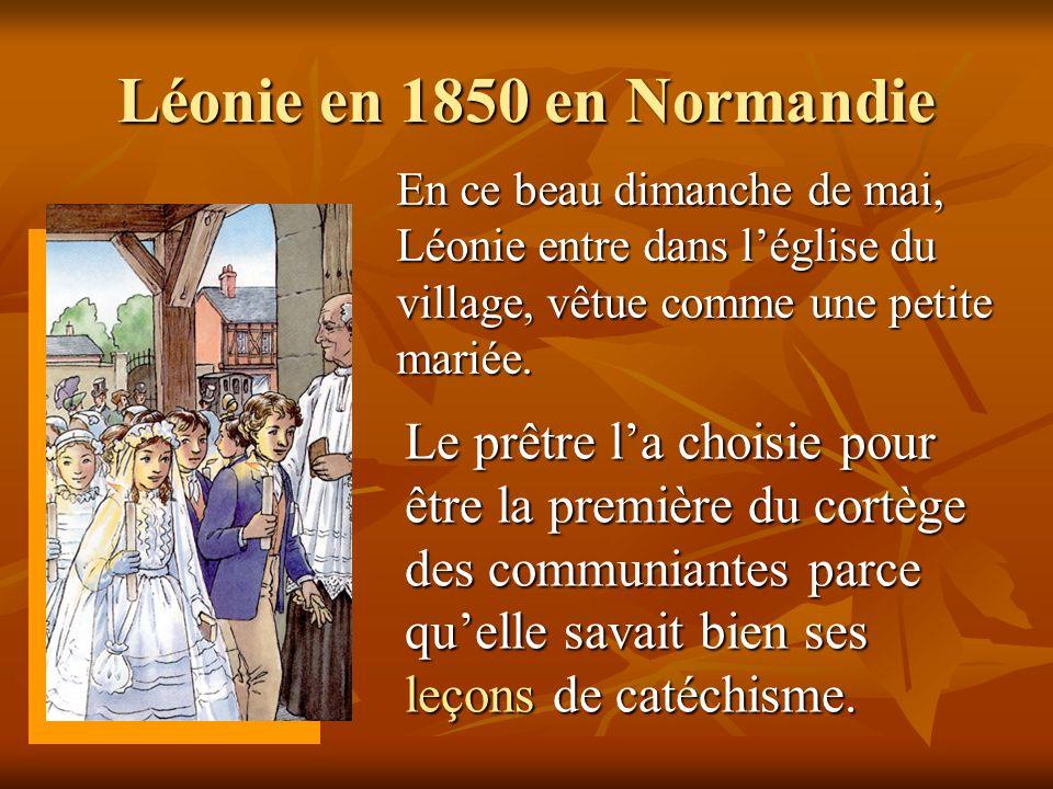 Léonie en 1850 en Normandie En ce beau dimanche de mai, Léonie entre dans léglise du village, vêtue comme une petite mariée. Le prêtre la choisie pour