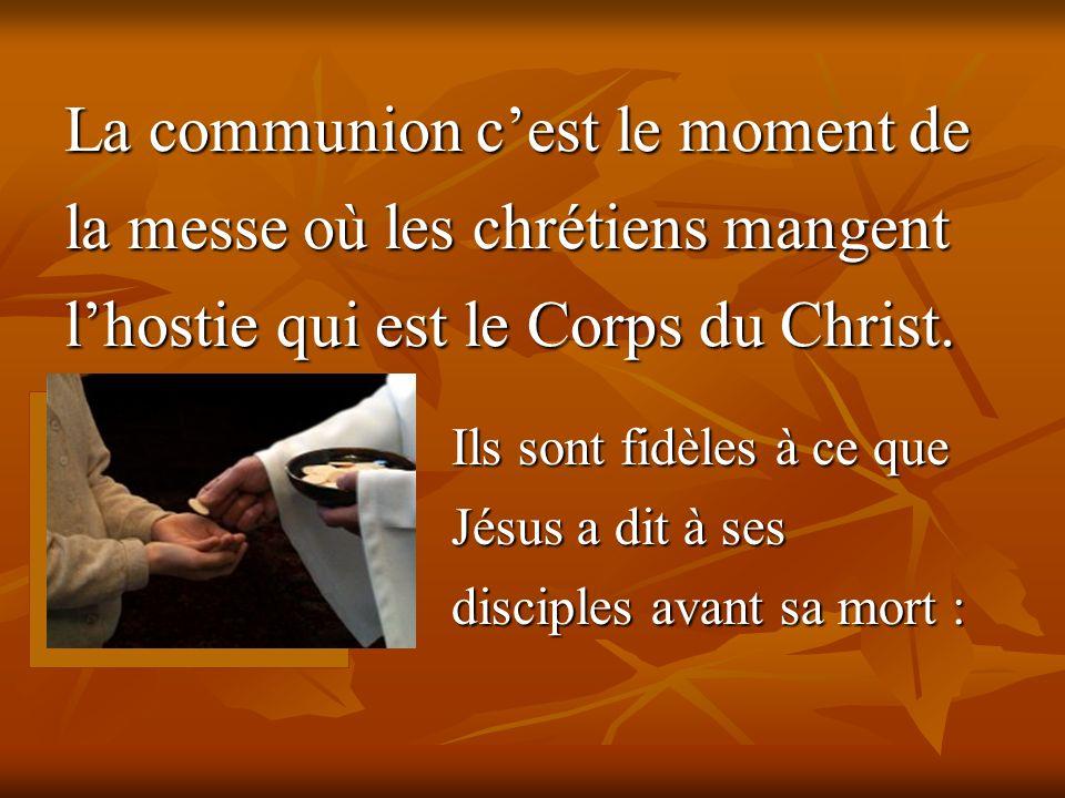 La communion cest le moment de la messe où les chrétiens mangent lhostie qui est le Corps du Christ. Ils sont fidèles à ce que Jésus a dit à ses disci