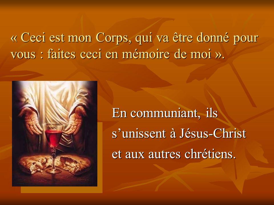 « Ceci est mon Corps, qui va être donné pour vous : faites ceci en mémoire de moi ». En communiant, ils sunissent à Jésus-Christ et aux autres chrétie