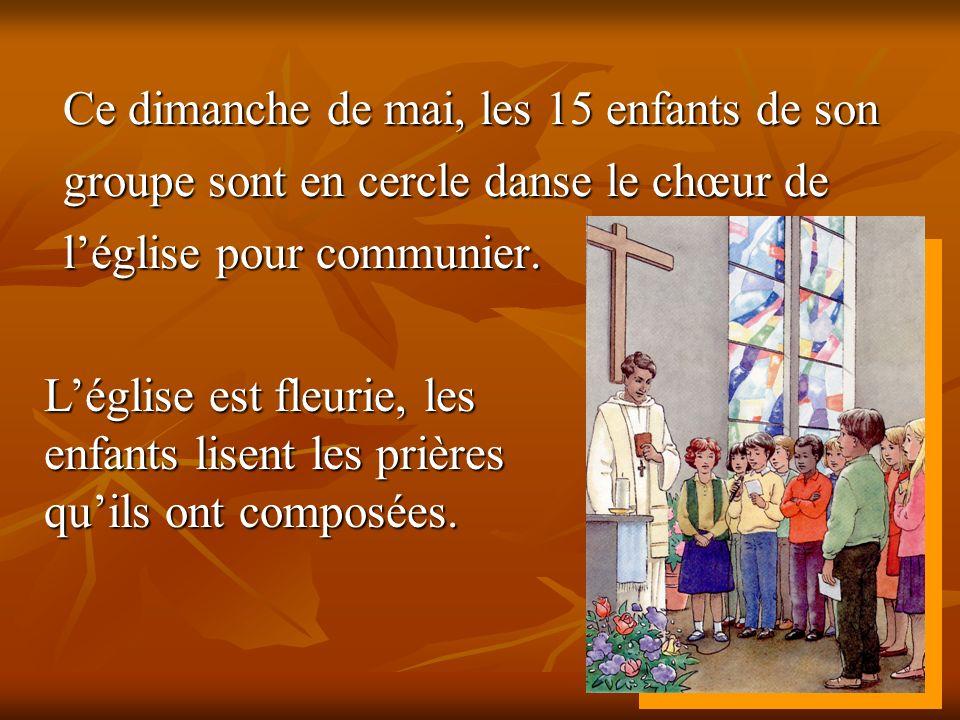 Ce dimanche de mai, les 15 enfants de son groupe sont en cercle danse le chœur de léglise pour communier. Léglise est fleurie, les enfants lisent les