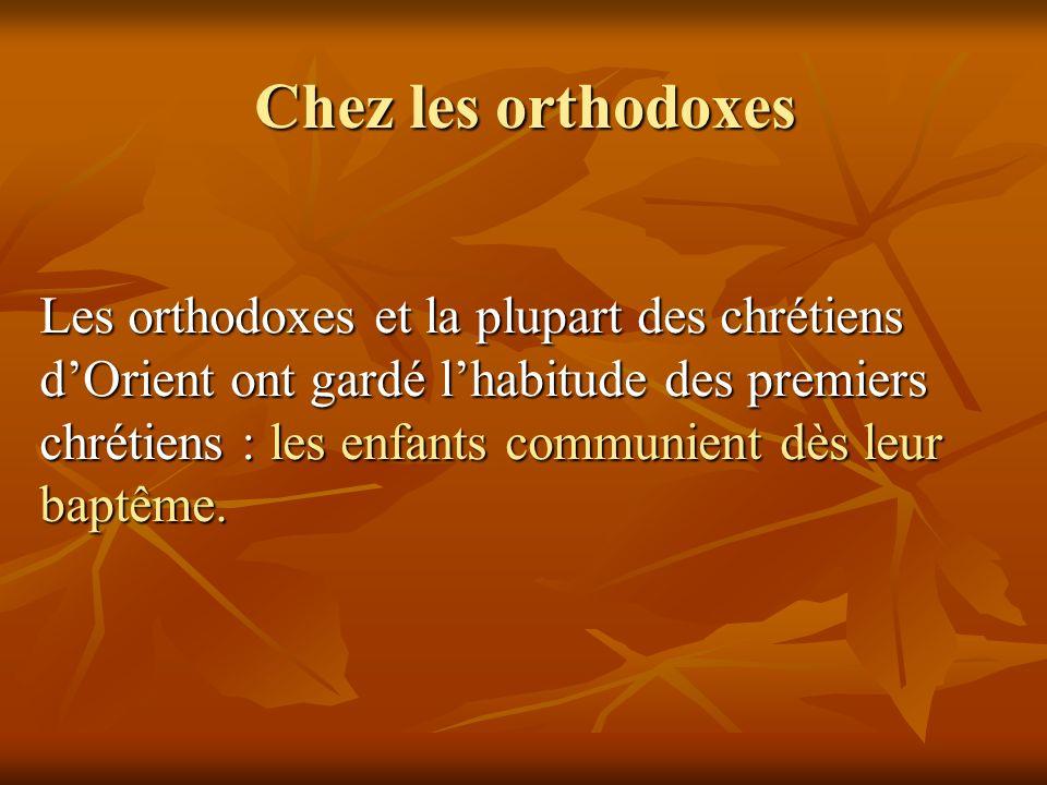 Chez les orthodoxes Les orthodoxes et la plupart des chrétiens dOrient ont gardé lhabitude des premiers chrétiens : les enfants communient dès leur ba
